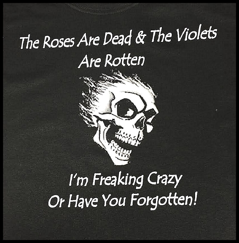 the-roses-are-dead-and-the-violets-are-rotten-im-freaking-crazy-or-have-you-forgotten-shirt.jpg